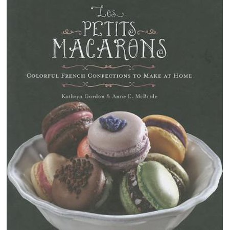 Les Petits Macarons : Colorful French Confections to Make at