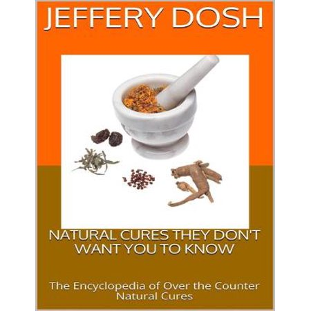 Natural Cures They Don't Want You to Know: The Encyclopedia of Over the Counter Natural Cures -
