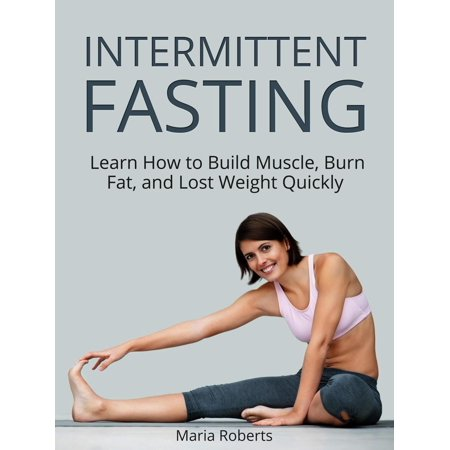 Intermittent Fasting: Learn How to Build Muscle, Burn Fat, and Lost Weight Quickly -