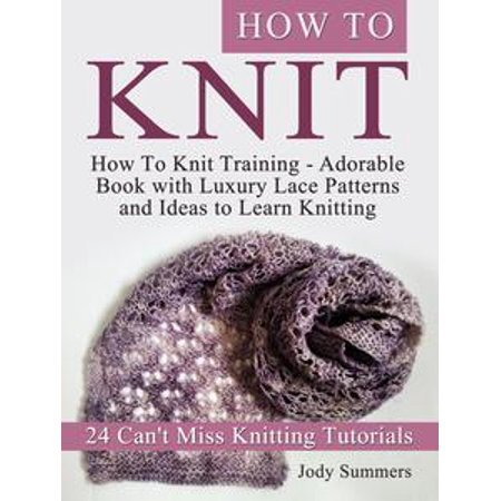 How To Knit: How To Knit Training - Adorable Book with Luxury Lace Patterns and Ideas to Learn Knitting. 24 Can't Miss Knitting Tutorials - eBook