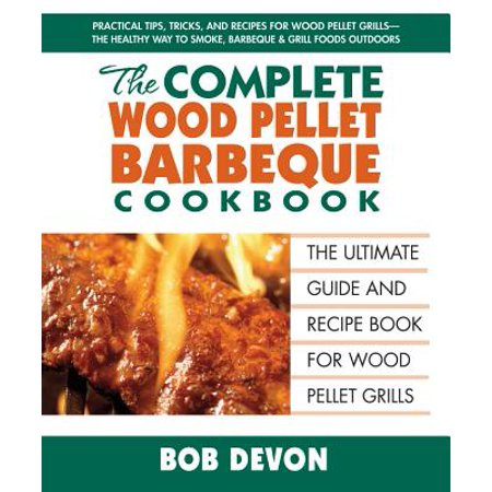The Complete Wood Pellet Barbeque Cookbook : The Ultimate Guide and Recipe Book for Wood Pellet (Best Pellet Grill Recipes)