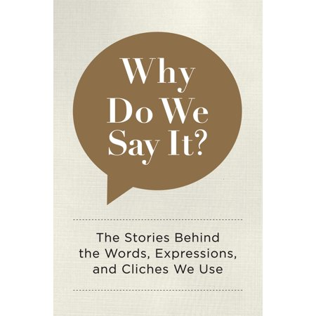 Why Do We Say It? : The Stories Behind the Words, Expressions, and Cliches We Use