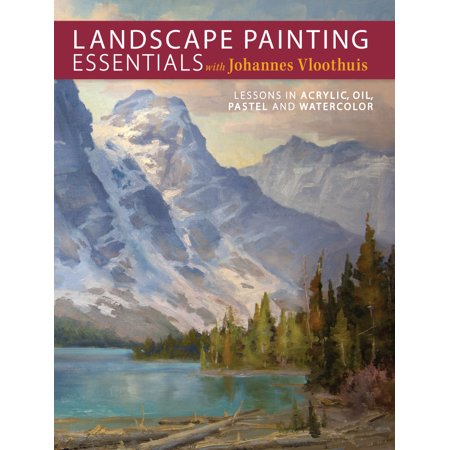 Acrylic Painting Lessons (Landscape Painting Essentials with Johannes Vloothuis : Lessons in Acrylic, Oil, Pastel and Watercolor )