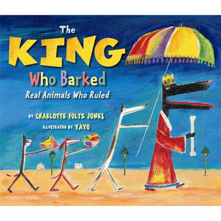 The King Who Barked: Real Animals Who Ruled