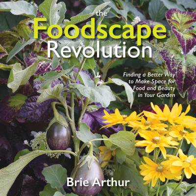 The Foodscape Revolution : Finding a Better Way to Make Space for Food and Beauty in Your