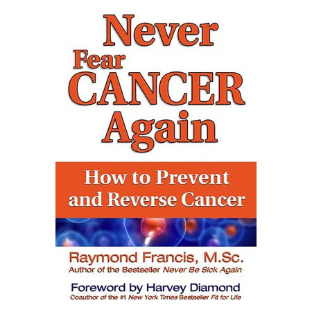 Never Fear Cancer Again : How to Prevent and Reverse