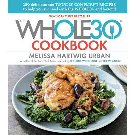 The Whole30 Cookbook : 150 Delicious and Totally Compliant Recipes to Help You Succeed with the Whole30 and