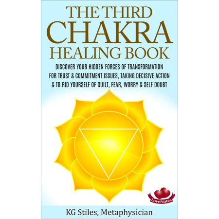 The Third Chakra Healing Book - Discover Your Hidden Forces of Transformation For Trust & Commitment Issues, Taking Decisive Action & To Rid Yourself of Guilt, Fear, Worry & Self Doubt -