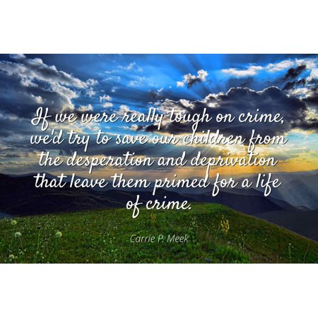 Carrie P. Meek - If we were really tough on crime, we'd try to save our children from the desperation and deprivation that leave them primed for a life of - Famous Quotes Laminated POSTER PRINT 24X20. ()
