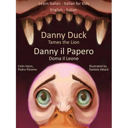 Learn Italian: Italian for Kids Danny Duck Tames the Lion - Danny il Papero Doma il Leone. Dual Language Italian - English - eBook