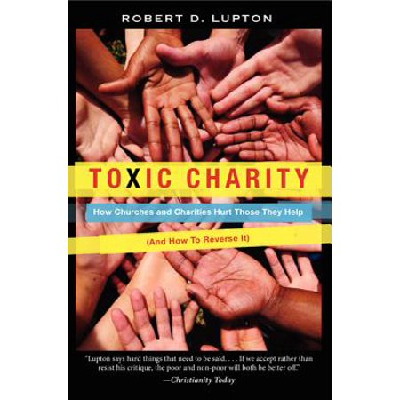 Toxic Charity : How Churches and Charities Hurt Those They Help (and How to Reverse