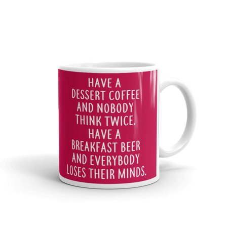 Have A Dessert Coffee And Nobody Think Twice. Have A Breakfast Beer And Everybody Loses Their Minds Coffee Tea Ceramic Mug Office Work Cup Gift 11 oz