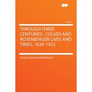 Through Three Centuries : Colver and Rosenberger Lives and Times, 1620-1922