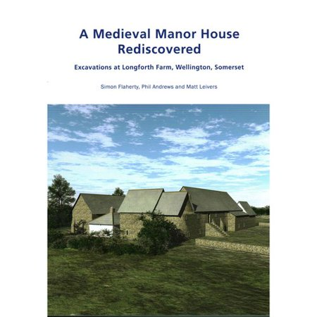 A Medieval Manor House Rediscovered: Excavations at Longforth Farm, Wellington, Somerset