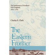 Eastern Frontier : The Settlement of Northern New England, 1610-1763