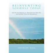 Reinventing Yourself Today : Step by Step Program to Discover Your True Self and Reinvent Your Life Accordingly
