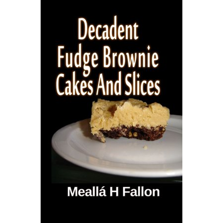 A Slice Of Cake - Decadent Fudge Brownie Cakes And Slices - eBook