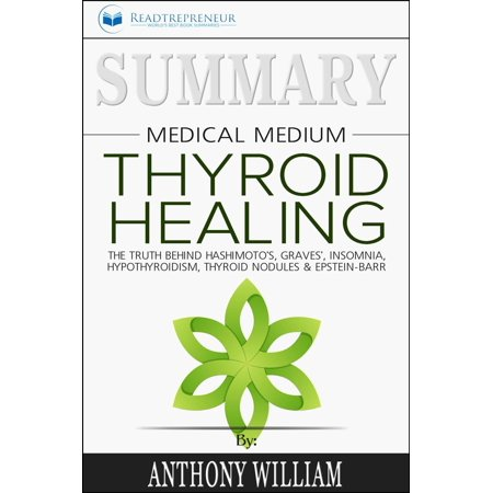 Summary of Medical Medium Thyroid Healing: The Truth behind Hashimoto's, Grave's, Insomnia, Hypothyroidism, Thyroid Nodules & Epstein-Barr by Anthony William -