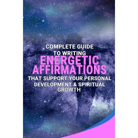 Complete Guide To Writing Energetic Affirmations That Support Your Personal Development & Spiritual Growth - (Personal Growth And Development In The Workplace)