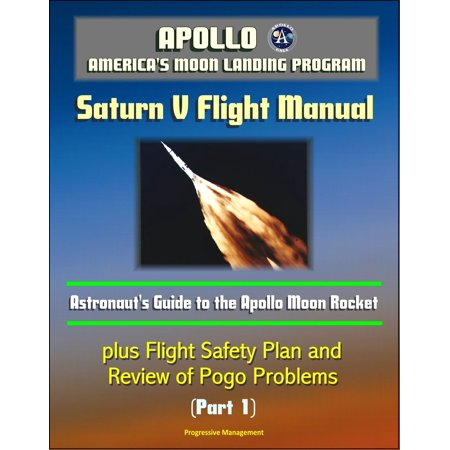 Apollo and America's Moon Landing Program: Saturn V Flight Manual, Astronaut's Guide to the Apollo Moon Rocket, plus Flight Safety Plan and Review of Pogo Problems (Part 1) - eBook