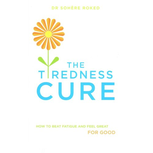 The Tiredness Cure : How to Beat Fatigue and Feel Great for Good