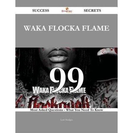 Waka Flocka Flame 99 Success Secrets - 99 Most Asked Questions On Waka Flocka Flame - What You Need To Know -