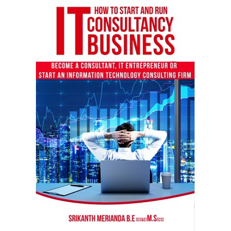 How to Start and Run IT Consultancy Business: Become a Consultant, IT Entrepreneur or Start an Information Technology Consulting Firm - (Best Sustainability Consulting Firms)