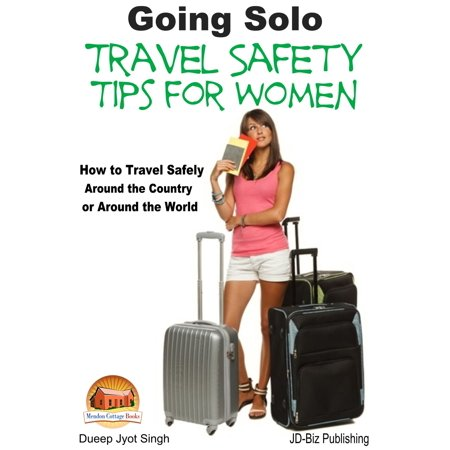 Going Solo: Travel Safety Tips for Women - How to Travel Safely Around the Country or Around the World -