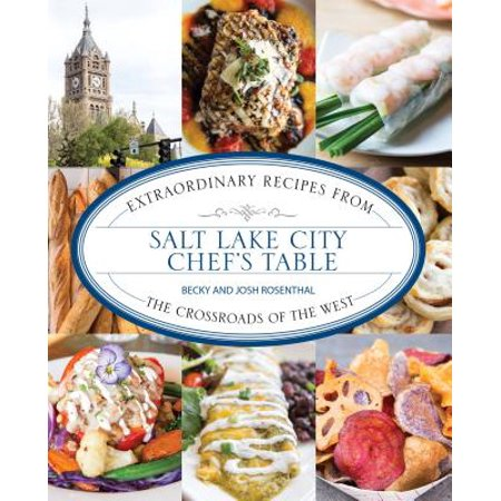 Salt Lake City Chef's Table : Extraordinary Recipes from the Crossroads of the