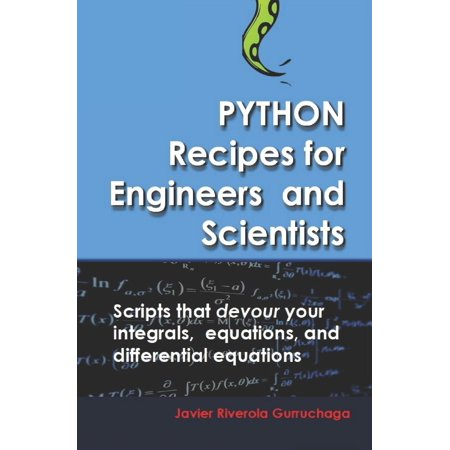 Python Recipes for Engineers and Scientists: Scripts That Devour Your Integrals, Equations, Differential Equations, and Interpolations! (Paperback)