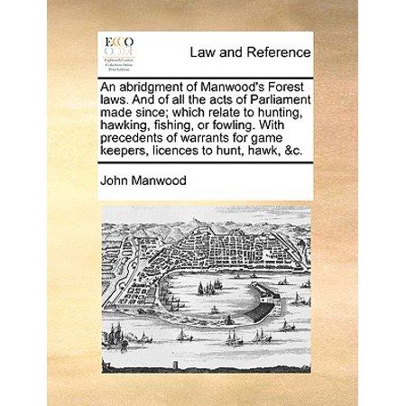 An Abridgment of Manwood's Forest Laws. and of All the Acts of Parliament Made Since; Which Relate to Hunting, Hawking, Fishing, or Fowling. with Precedents of Warrants for Game Keepers, Licences to H - Since Games