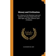 Money and Civilization: Or, a History of the Monetary Laws and Systems of Various States Since the Dark Ages, and Their Influence Upon Civilization (Hardcover)