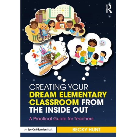 Creating Your Dream Classroom from the Inside, Out! : A Practical Guide for