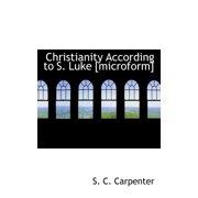 Christianity According to S. Luke [Microform]