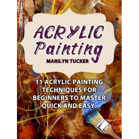Acrylic Painting: 11 Acrylic Painting Techniques for Beginners to Master Quick and Easy. - eBook