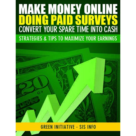 Make Money Online Doing Paid Surveys: Convert Your Spare Time Into Cash - Strategies & Tips to Maximize Your Earnings -