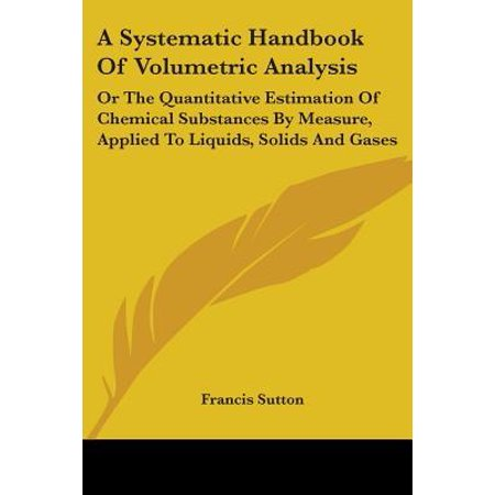 A Systematic Handbook of Volumetric Analysis : Or the Quantitative Estimation of Chemical Substances by Measure, Applied to Liquids, Solids and
