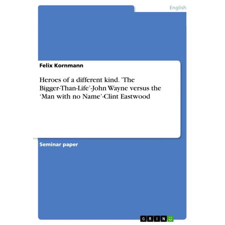 Heroes of a different kind. 'The Bigger-Than-Life'-John Wayne versus the 'Man with no Name'-Clint Eastwood - eBook](Different Minion Names)