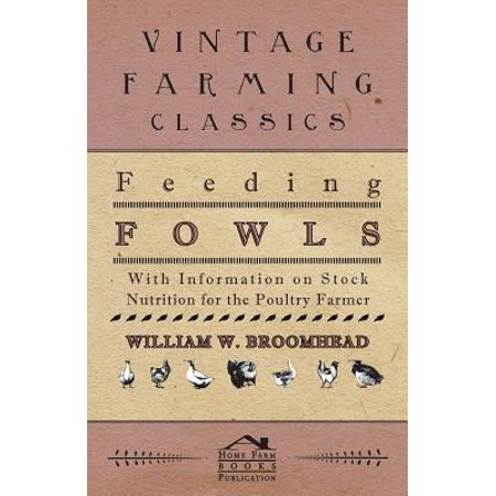 Feeding Fowls - With Information on Stock Nutrition for the Poultry