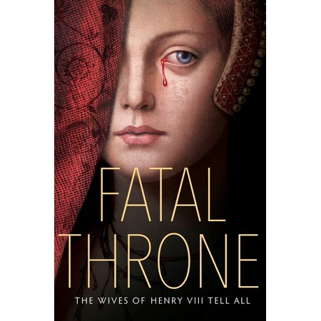 Fatal Throne: The Wives of Henry VIII Tell All: By M. T. Anderson, Candace Fleming, Stephanie Hemphill, Lisa Ann Sandell, Jennifer Donnelly, Linda (Linda Studio Store)