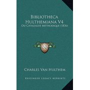 Bibliotheca Hulthemiana V4 : Ou Catalogue Methodique (1836)