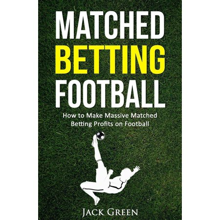 Matched Betting Football: How to Make Massive Matched Betting Profits on Football - (Best Way To Make Money Betting On Football)