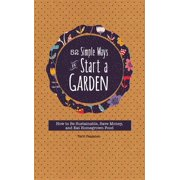 52 Simple Ways to Start a Garden : How to Be Sustainable, Save Money, and Eat Homegrown Food