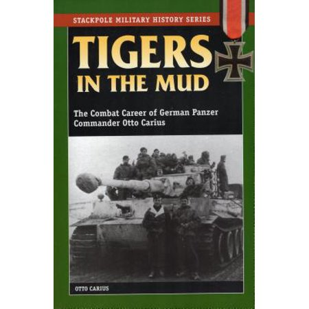 Tigers in the Mud : The Combat Career of German Panzer Commander Otto Carius