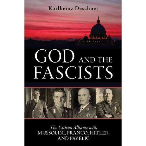 God and the Fascists: The Vatican Alliance With Mussolini, Franco, Hitler, and Pavelic