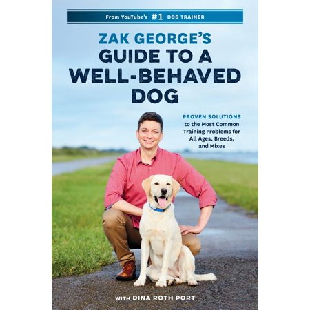 Zak George's Guide to a Well-Behaved Dog : Proven Solutions to the Most Common Training Problems for All Ages, Breeds, and Mixes
