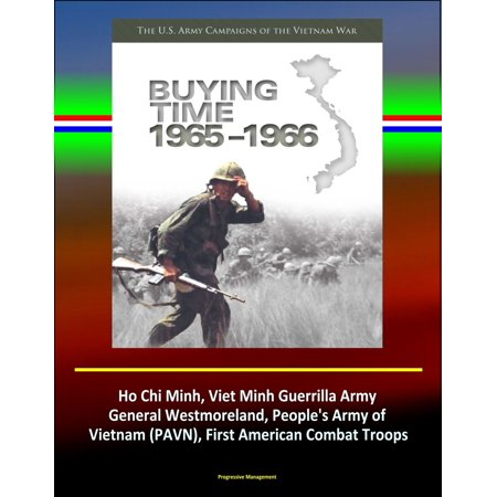 Buying Time 1965-1966 - The U.S. Army Campaigns of the Vietnam War - Ho Chi Minh, Viet Minh Guerrilla Army, General Westmoreland, People's Army of Vietnam (PAVN), First American Combat Troops -