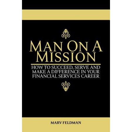 Man On A Mission  How To Succeed  Serve  And Make A Difference In Your Financial Services Career
