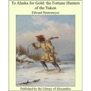 To Alaska for Gold: The Fortune Hunters of the Yukon - eBook