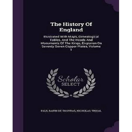 The History Of England  Illustrated With Maps  Genealogical Tables  And The Heads And Monuments Of The Kings  Engraven On Seventy Seven Copper